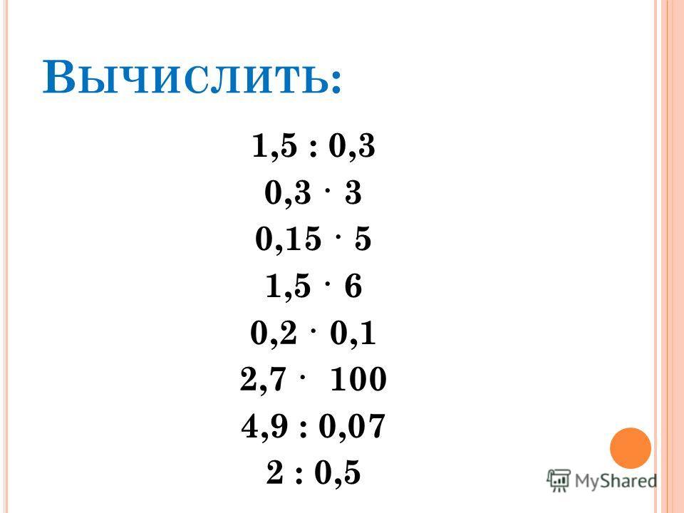 В ЫЧИСЛИТЬ : 1,5 : 0,3 0,3 · 3 0,15 · 5 1,5 · 6 0,2 · 0,1 2,7 · 100 4,9 : 0,07 2 : 0,5