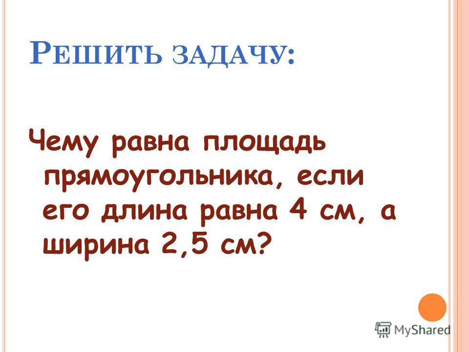 Р ЕШИТЬ ЗАДАЧУ : Чему равна площадь прямоугольника, если его длина равна 4 см, а ширина 2,5 см?