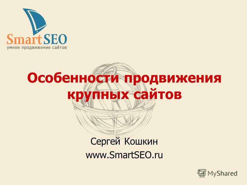 Особенности продвижения крупных сайтов Сергей Кошкин www.SmartSEO.ru