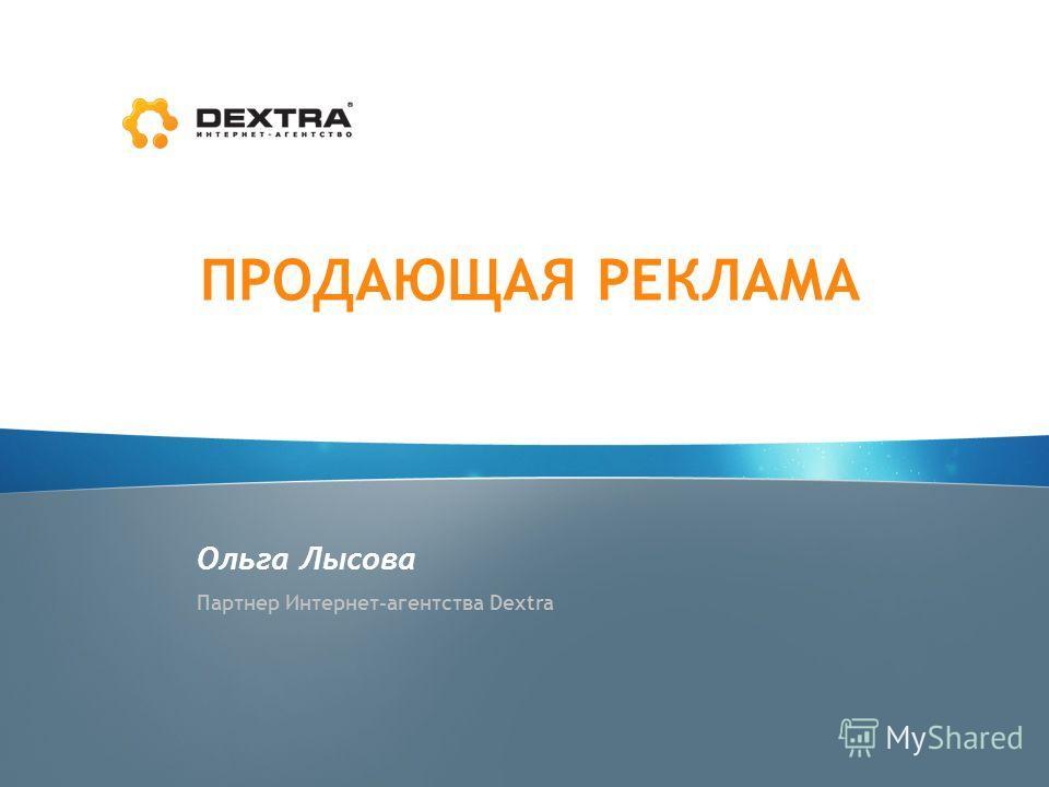 ПРОДАЮЩАЯ РЕКЛАМА Ольга Лысова Партнер Интернет-агентства Dextra