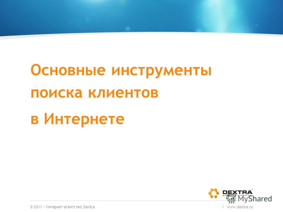 © 2011 – Интернет-агентство Dextra / www.dextra.ru Основные инструменты поиска клиентов в Интернете
