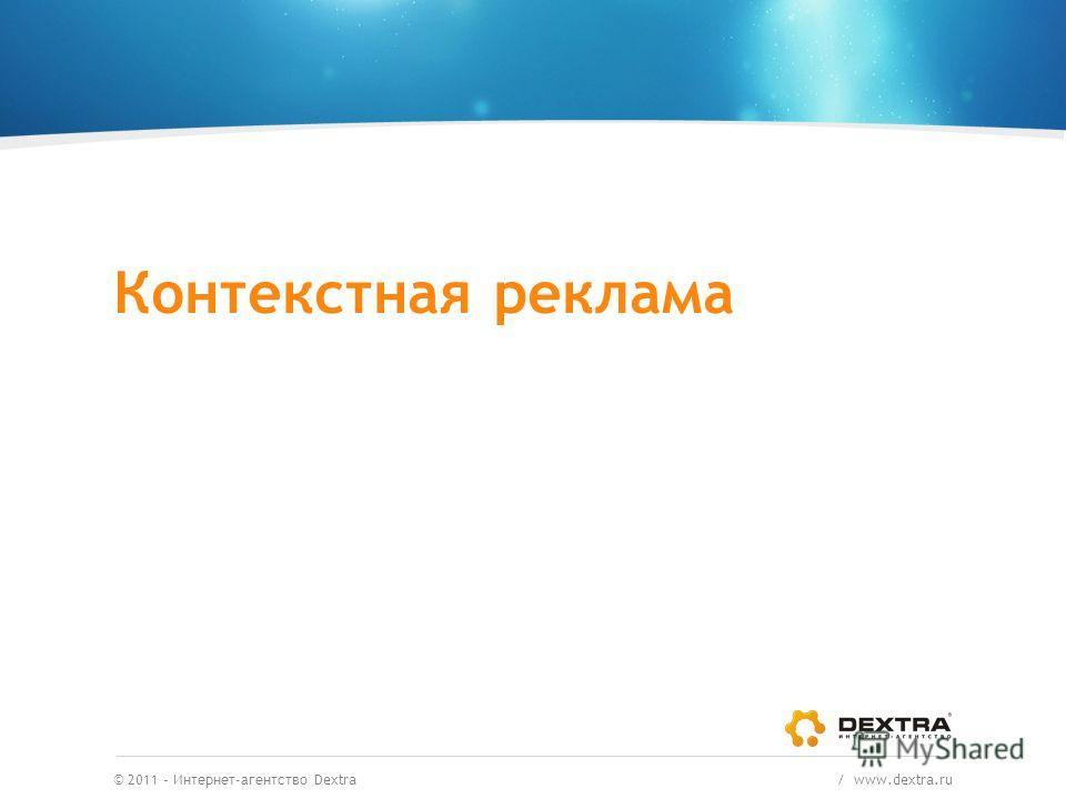 © 2011 – Интернет-агентство Dextra / www.dextra.ru Контекстная реклама