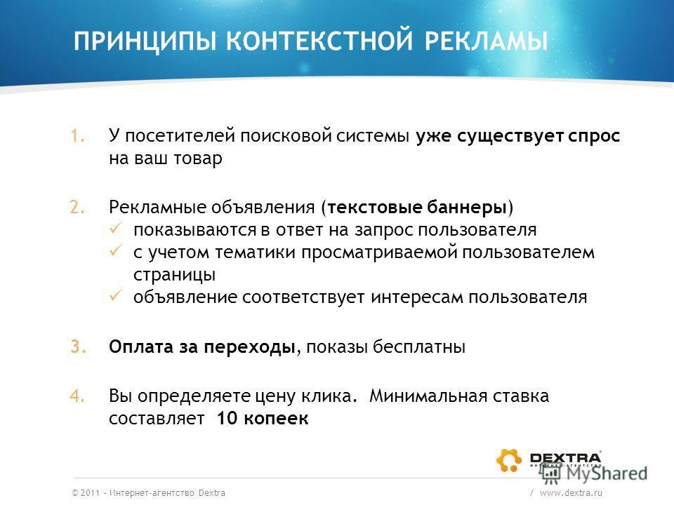 ПРИНЦИПЫ КОНТЕКСТНОЙ РЕКЛАМЫ © 2011 – Интернет-агентство Dextra / www.dextra.ru 1.У посетителей поисковой системы уже существует спрос на ваш товар 2.Рекламные объявления (текстовые баннеры) показываются в ответ на запрос пользователя с учетом темати