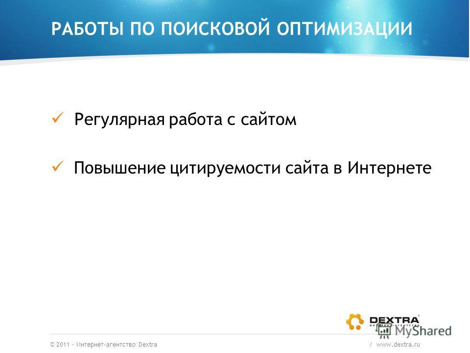 РАБОТЫ ПО ПОИСКОВОЙ ОПТИМИЗАЦИИ © 2011 – Интернет-агентство Dextra / www.dextra.ru Регулярная работа с сайтом Повышение цитируемости сайта в Интернете