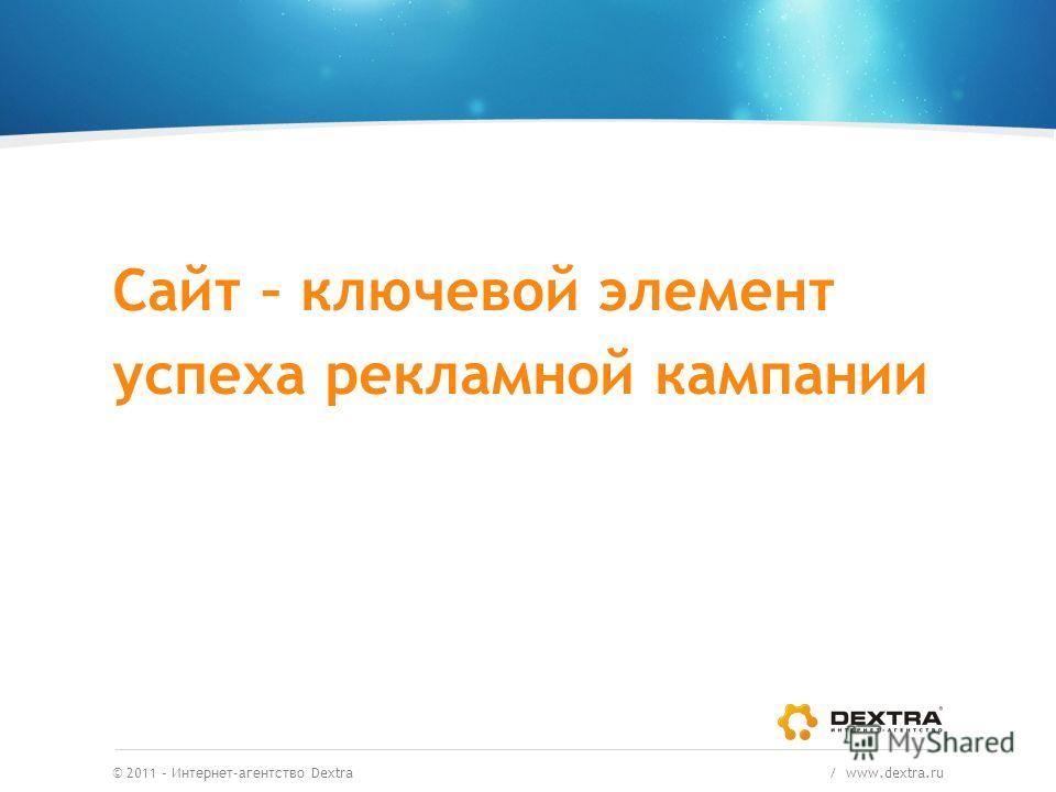© 2011 – Интернет-агентство Dextra / www.dextra.ru Сайт – ключевой элемент успеха рекламной кампании