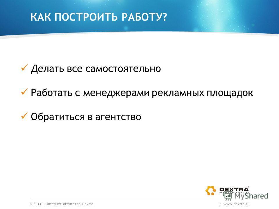 КАК ПОСТРОИТЬ РАБОТУ? © 2011 – Интернет-агентство Dextra / www.dextra.ru Делать все самостоятельно Работать с менеджерами рекламных площадок Обратиться в агентство
