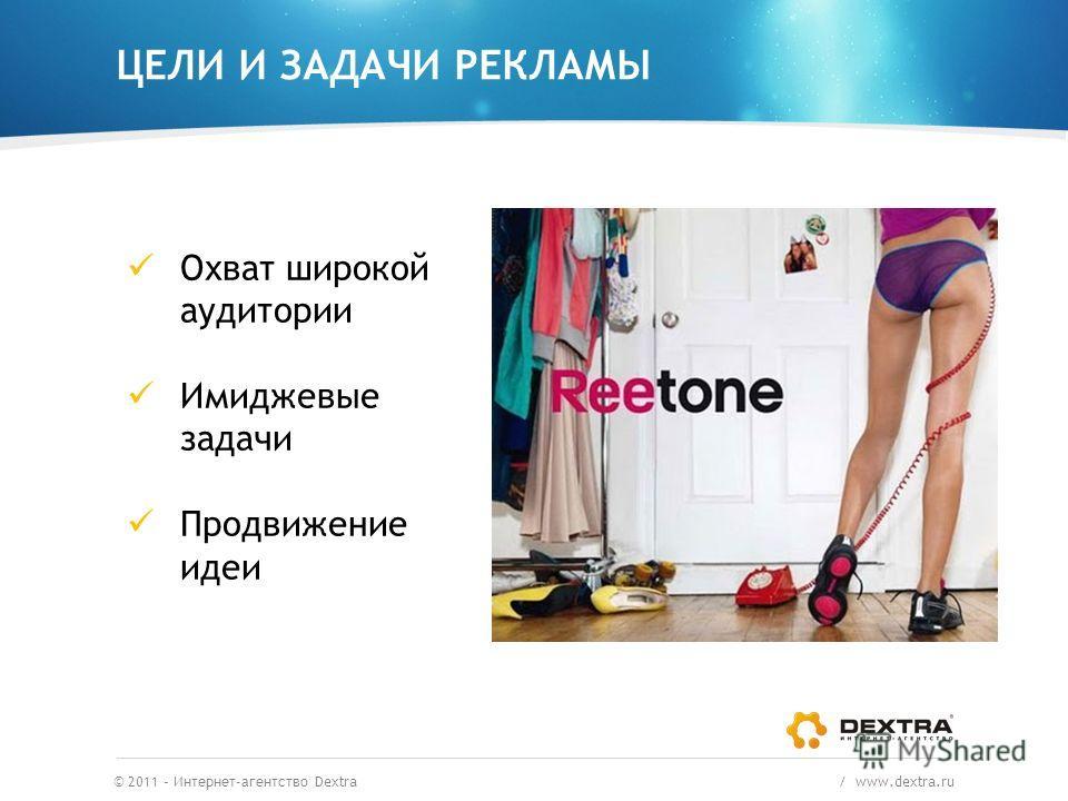 ЦЕЛИ И ЗАДАЧИ РЕКЛАМЫ © 2011 – Интернет-агентство Dextra / www.dextra.ru Охват широкой аудитории Имиджевые задачи Продвижение идеи