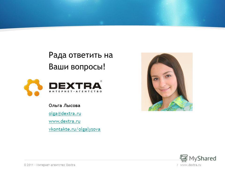 © 2011 – Интернет-агентство Dextra / www.dextra.ru Рада ответить на Ваши вопросы! Ольга Лысова olga@dextra.ru www.dextra.ru vkontakte.ru/olgalysova