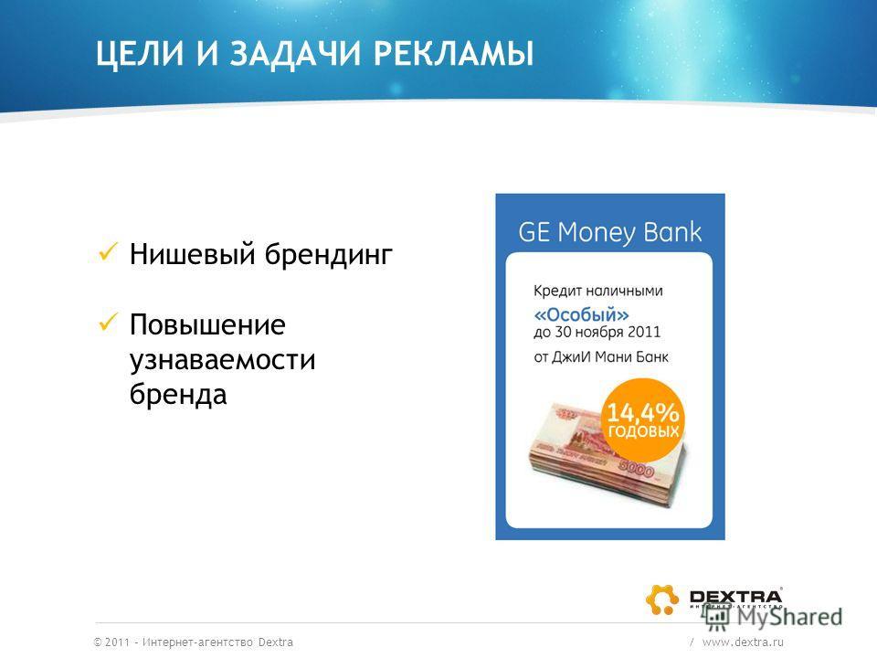 ЦЕЛИ И ЗАДАЧИ РЕКЛАМЫ © 2011 – Интернет-агентство Dextra / www.dextra.ru Нишевый брендинг Повышение узнаваемости бренда