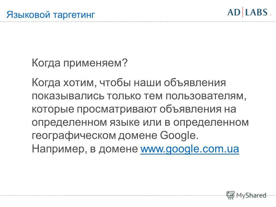 Когда применяем? Когда хотим, чтобы наши объявления показывались только тем пользователям, которые просматривают объявления на определенном языке или в определенном географическом домене Google. Например, в домене www.google.com.uawww.google.com.ua Я