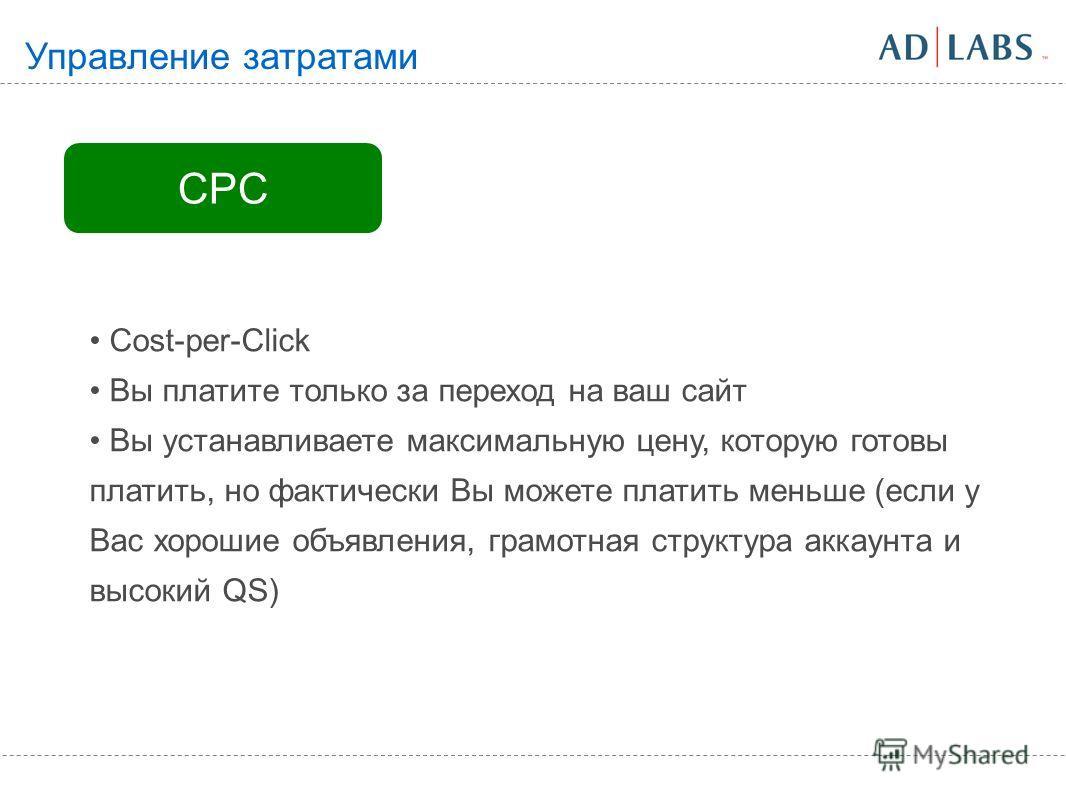 CPC Cost-per-Click Вы платите только за переход на ваш сайт Вы устанавливаете максимальную цену, которую готовы платить, но фактически Вы можете платить меньше (если у Вас хорошие объявления, грамотная структура аккаунта и высокий QS) Управление затр