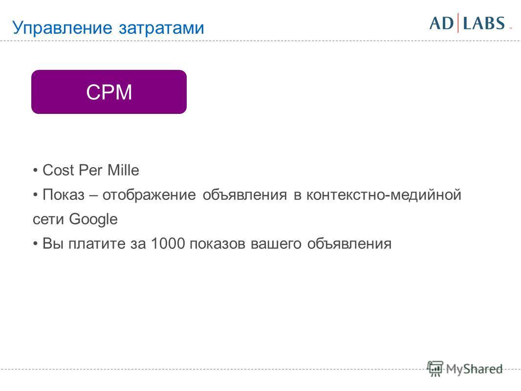 CPM Cost Per Mille Показ – отображение объявления в контекстно-медийной сети Google Вы платите за 1000 показов вашего объявления Управление затратами