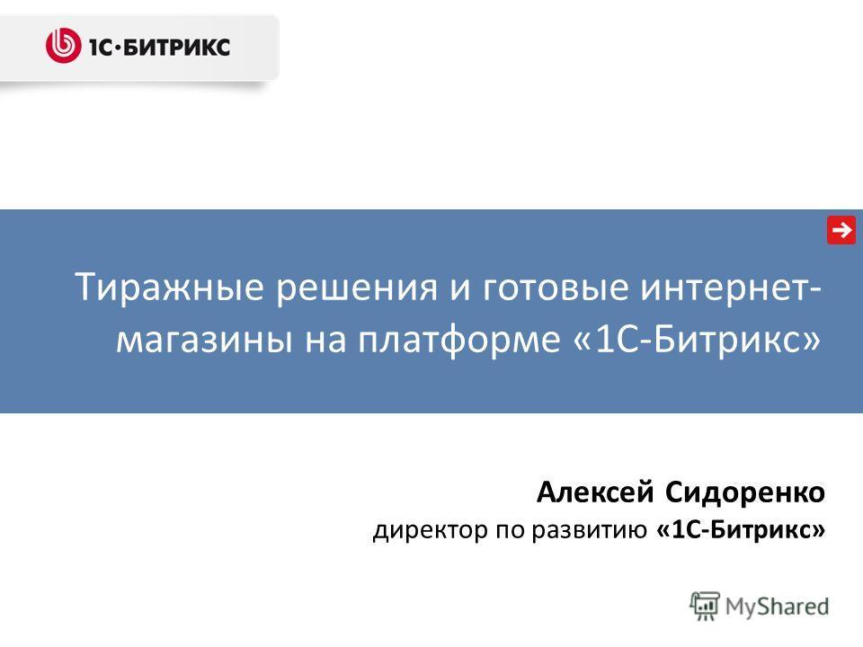Тиражные решения и готовые интернет- магазины на платформе «1С-Битрикс» Алексей Сидоренко директор по развитию «1С-Битрикс»