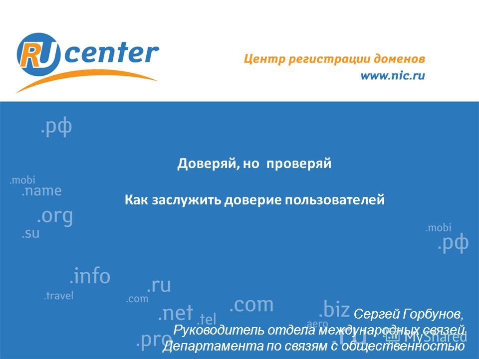 Доверяй, но проверяй Как заслужить доверие пользователей Сергей Горбунов, Руководитель отдела международных связей Департамента по связям с общественностью