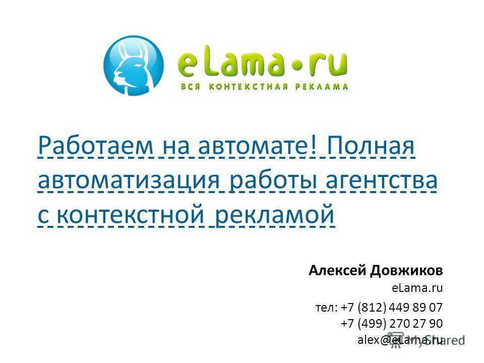 Алексей Довжиков eLama.ru тел: +7 (812) 449 89 07 +7 (499) 270 27 90 alex@eLama.ru Работаем на автомате! Полная автоматизация работы агентства с контекстной рекламой 1