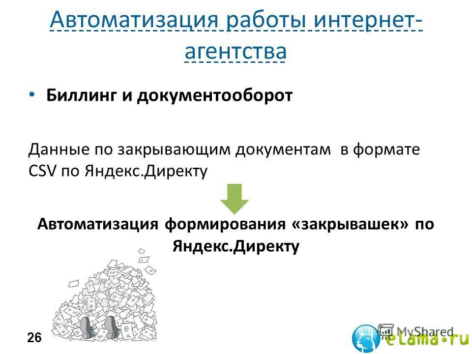 Автоматизация работы интернет- агентства Биллинг и документооборот Данные по закрывающим документам в формате CSV по Яндекс.Директу Автоматизация формирования «закрывашек» по Яндекс.Директу 26