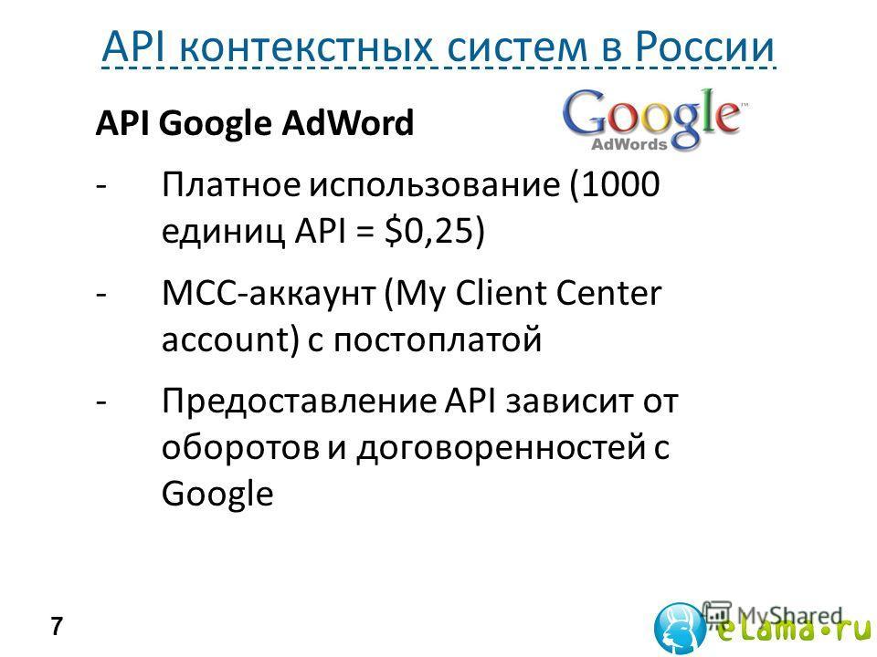 API контекстных систем в России 7 API Google AdWord -Платное использование (1000 единиц API = $0,25) -MCC-аккаунт (My Client Center account) с постоплатой -Предоставление API зависит от оборотов и договоренностей с Google