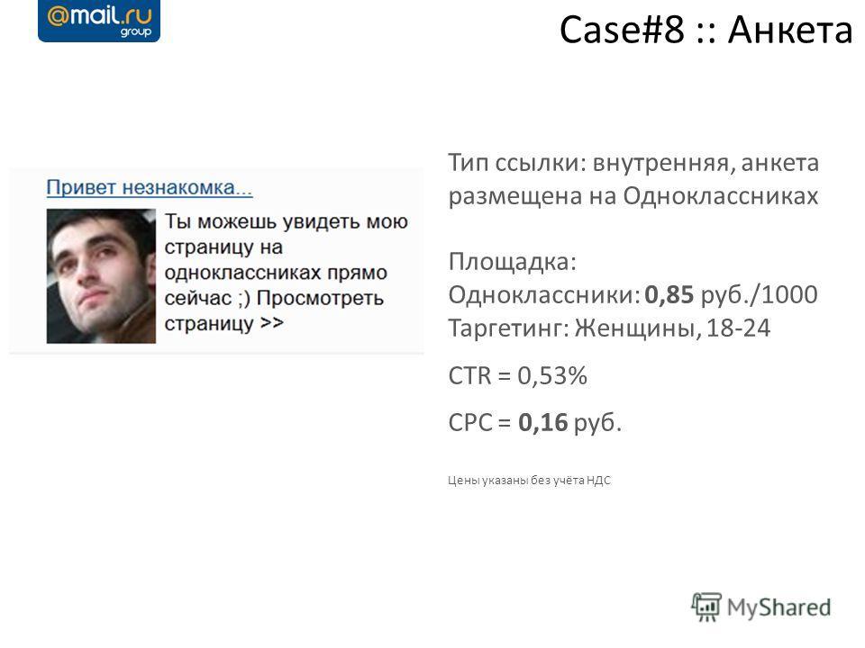 Case#8 :: Анкета Тип ссылки: внутренняя, анкета размещена на Одноклассниках Площадка: Одноклассники: 0,85 руб./1000 Таргетинг: Женщины, 18-24 CTR = 0,53% CPC = 0,16 руб. Цены указаны без учёта НДС