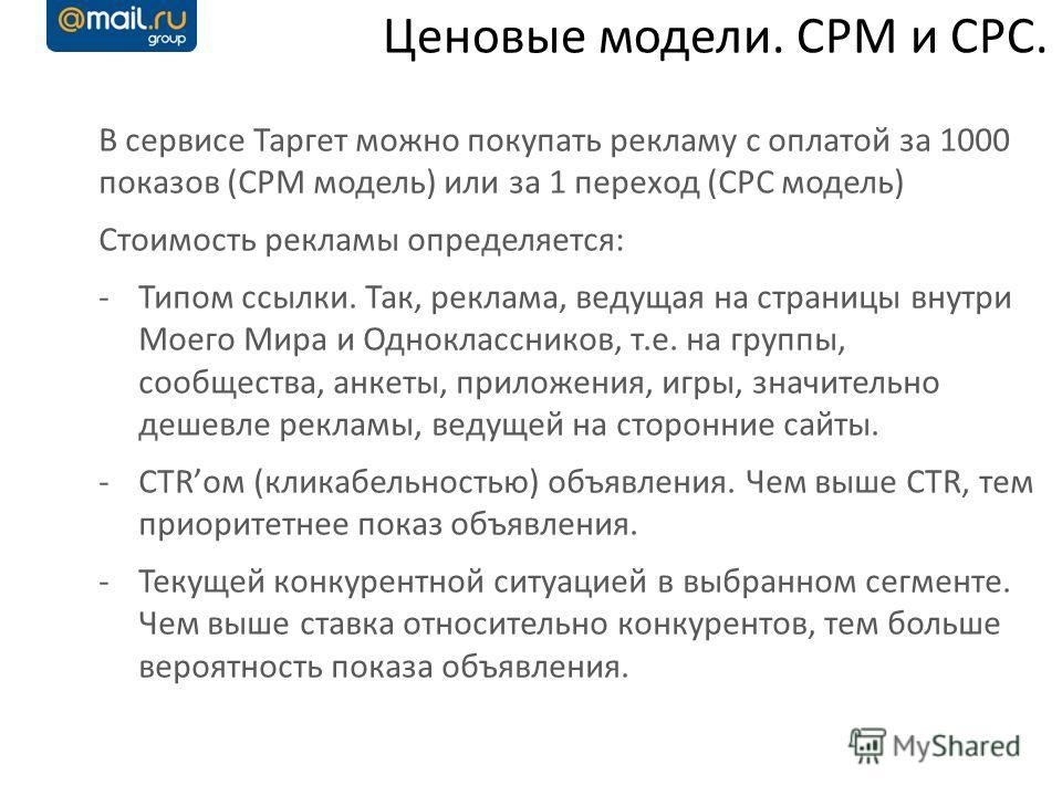 Ценовые модели. CPM и CPC. В сервисе Таргет можно покупать рекламу с оплатой за 1000 показов (CPM модель) или за 1 переход (CPC модель) Стоимость рекламы определяется: -Типом ссылки. Так, реклама, ведущая на страницы внутри Моего Мира и Однокласснико