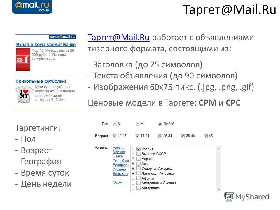 Таргет@Mail.Ru Таргет@Mail.RuТаргет@Mail.Ru работает с объявлениями тизерного формата, состоящими из: -Заголовка (до 25 символов) -Текста объявления (до 90 символов) -Изображения 60x75 пикс. (.jpg,.png,.gif) Ценовые модели в Таргете: CPM и CPC Таргет