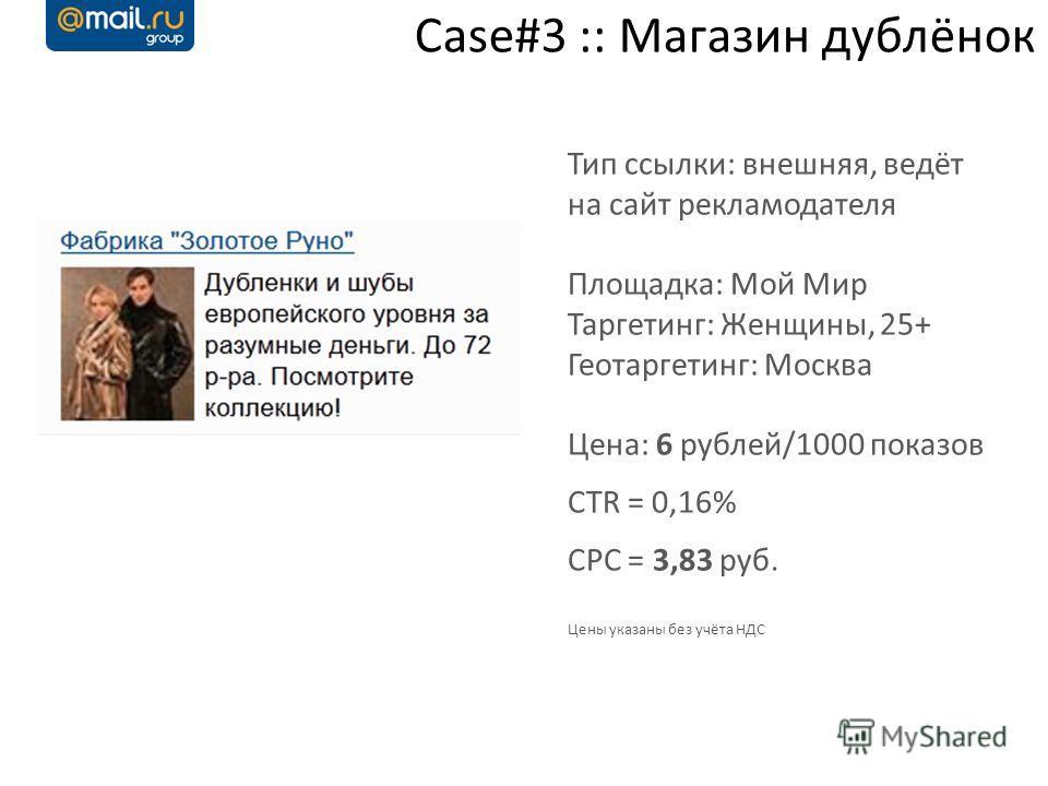 Case#3 :: Магазин дублёнок Тип ссылки: внешняя, ведёт на сайт рекламодателя Площадка: Мой Мир Таргетинг: Женщины, 25+ Геотаргетинг: Москва Цена: 6 рублей/1000 показов CTR = 0,16% CPC = 3,83 руб. Цены указаны без учёта НДС