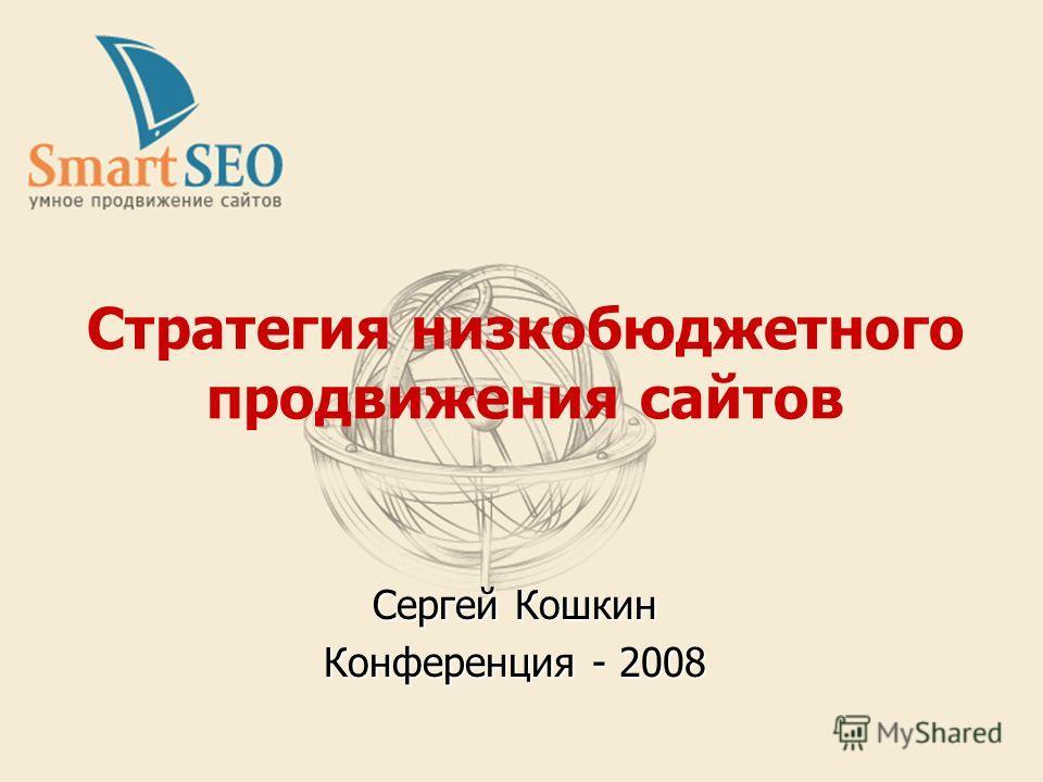 Стратегия низкобюджетного продвижения сайтов Сергей Кошкин Конференция - 2008