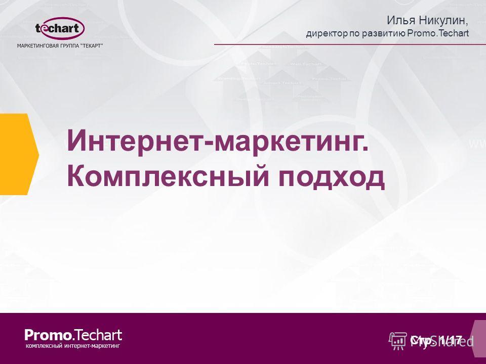 Илья Никулин, директор по развитию Promo.Techart Стр. 1/17 Интернет-маркетинг. Комплексный подход