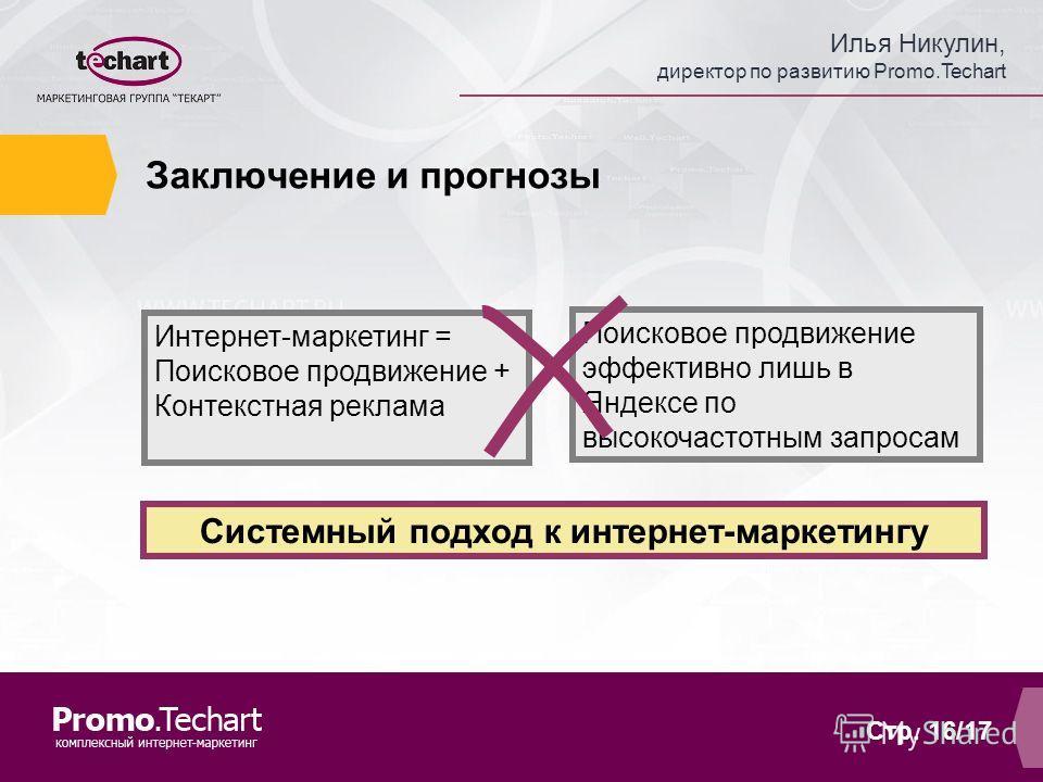 Илья Никулин, директор по развитию Promo.Techart Стр. 16/17 Заключение и прогнозы Интернет-маркетинг = Поисковое продвижение + Контекстная реклама Поисковое продвижение эффективно лишь в Яндексе по высокочастотным запросам Системный подход к интернет