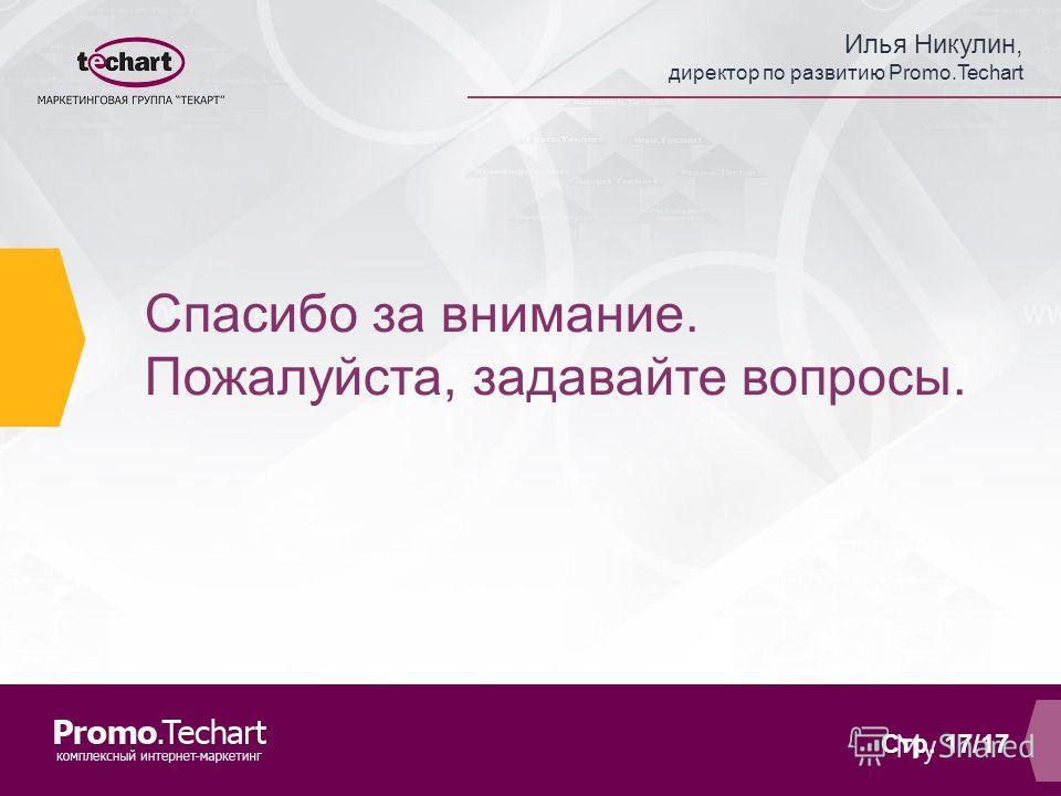 Илья Никулин, директор по развитию Promo.Techart Стр. 17/17 Спасибо за внимание. Пожалуйста, задавайте вопросы.