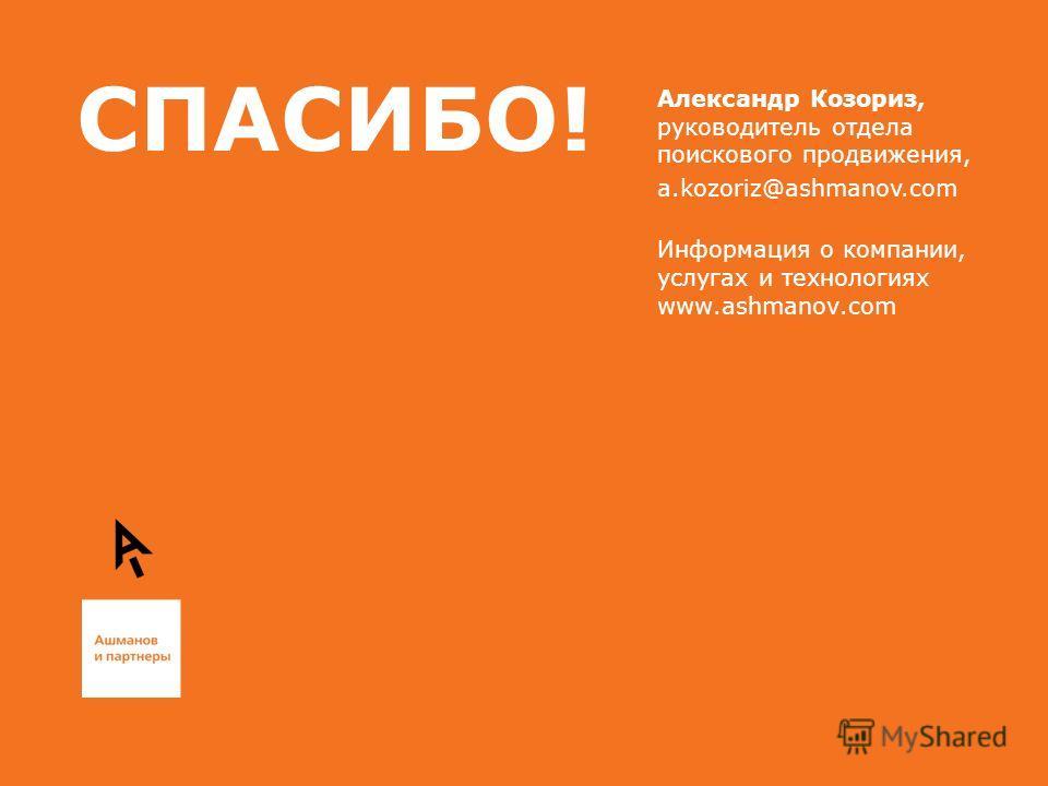 СПАСИБО! Александр Козориз, руководитель отдела поискового продвижения, a.kozoriz@ashmanov.com Информация о компании, услугах и технологиях www.ashmanov.com