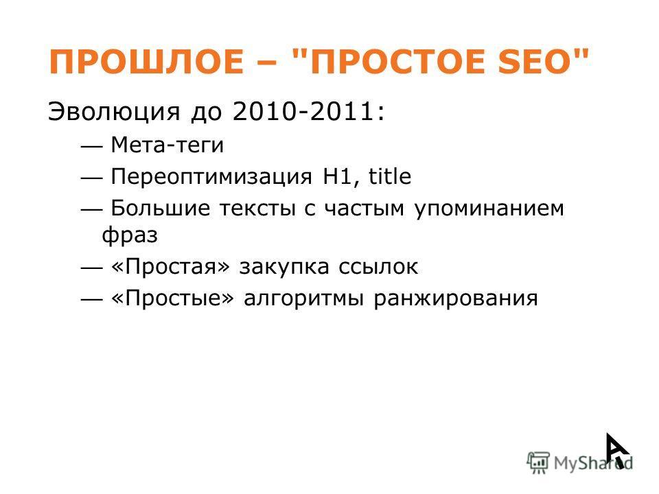ПРОШЛОЕ – ПРОСТОЕ SEO Эволюция до 2010-2011: Мета-теги Переоптимизация H1, title Большие тексты с частым упоминанием фраз «Простая» закупка ссылок «Простые» алгоритмы ранжирования