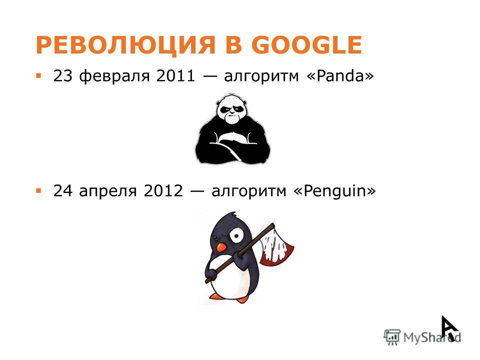 РЕВОЛЮЦИЯ В GOOGLE 23 февраля 2011 алгоритм «Panda» 24 апреля 2012 алгоритм «Penguin»