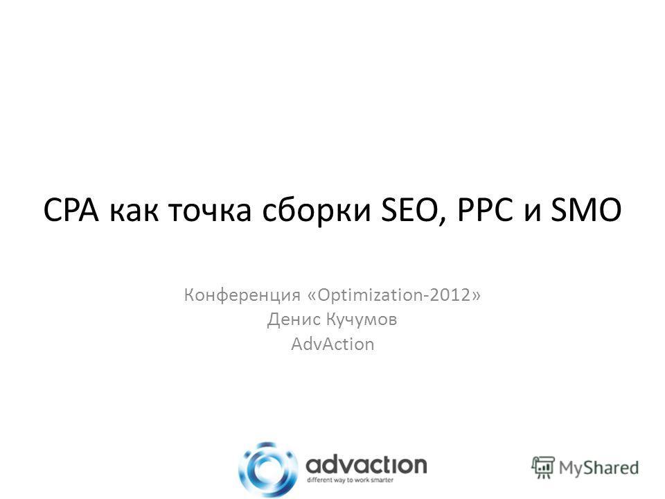 CPA как точка сборки SEO, PPC и SMO Конференция «Optimization-2012» Денис Кучумов AdvAction