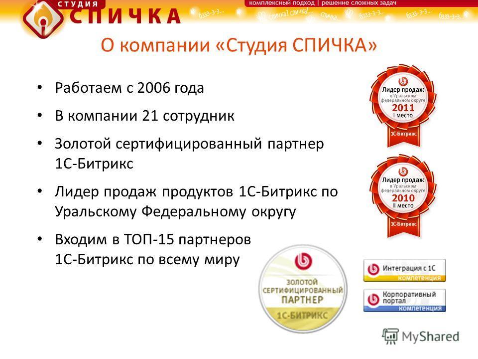 О компании «Студия СПИЧКА» Работаем с 2006 года В компании 21 сотрудник Золотой сертифицированный партнер 1С-Битрикс Лидер продаж продуктов 1С-Битрикс по Уральскому Федеральному округу Входим в ТОП-15 партнеров 1С-Битрикс по всему миру