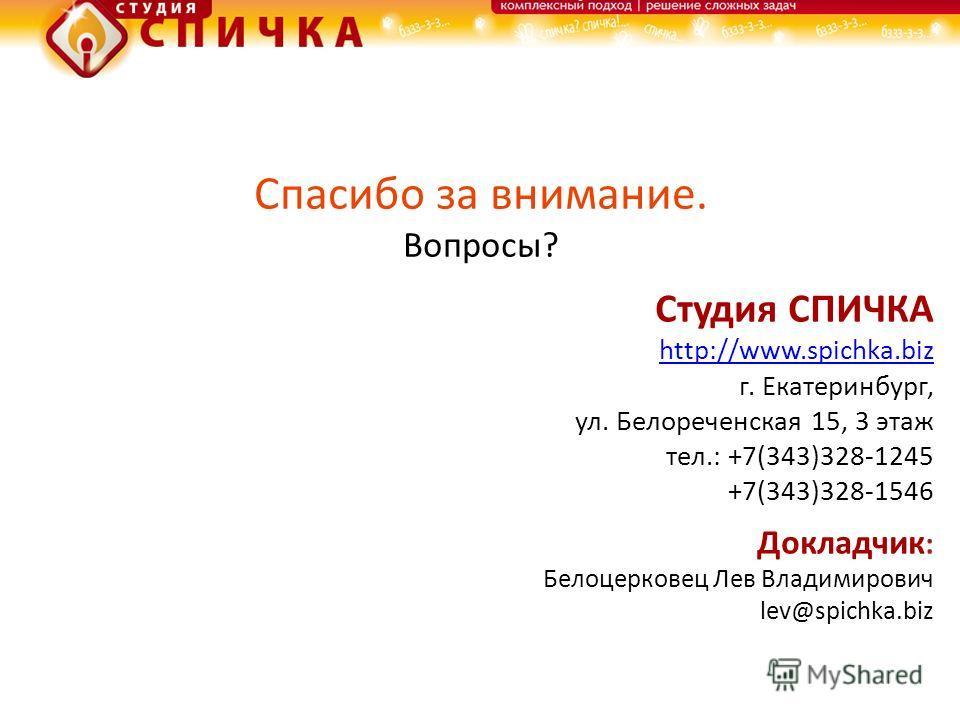 Спасибо за внимание. Вопросы? Студия СПИЧКА http://www.spichka.biz г. Екатеринбург, ул. Белореченская 15, 3 этаж тел.: +7(343)328-1245 +7(343)328-1546 Докладчик : Белоцерковец Лев Владимирович lev@spichka.biz