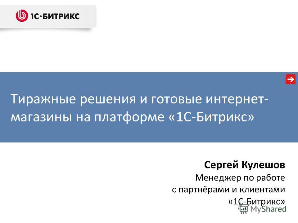 Тиражные решения и готовые интернет- магазины на платформе «1С-Битрикс» Сергей Кулешов Менеджер по работе с партнёрами и клиентами «1С-Битрикс»