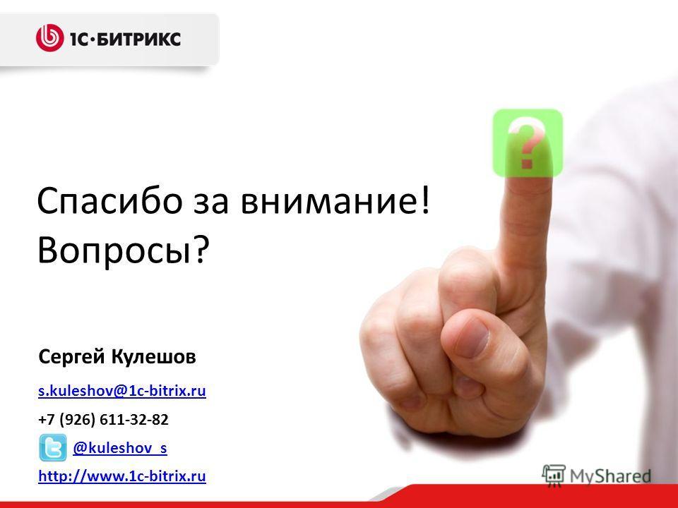 Сергей Кулешов s.kuleshov@1c-bitrix.ru +7 (926) 611-32-82 @kuleshov_s http://www.1c-bitrix.ru Спасибо за внимание! Вопросы?