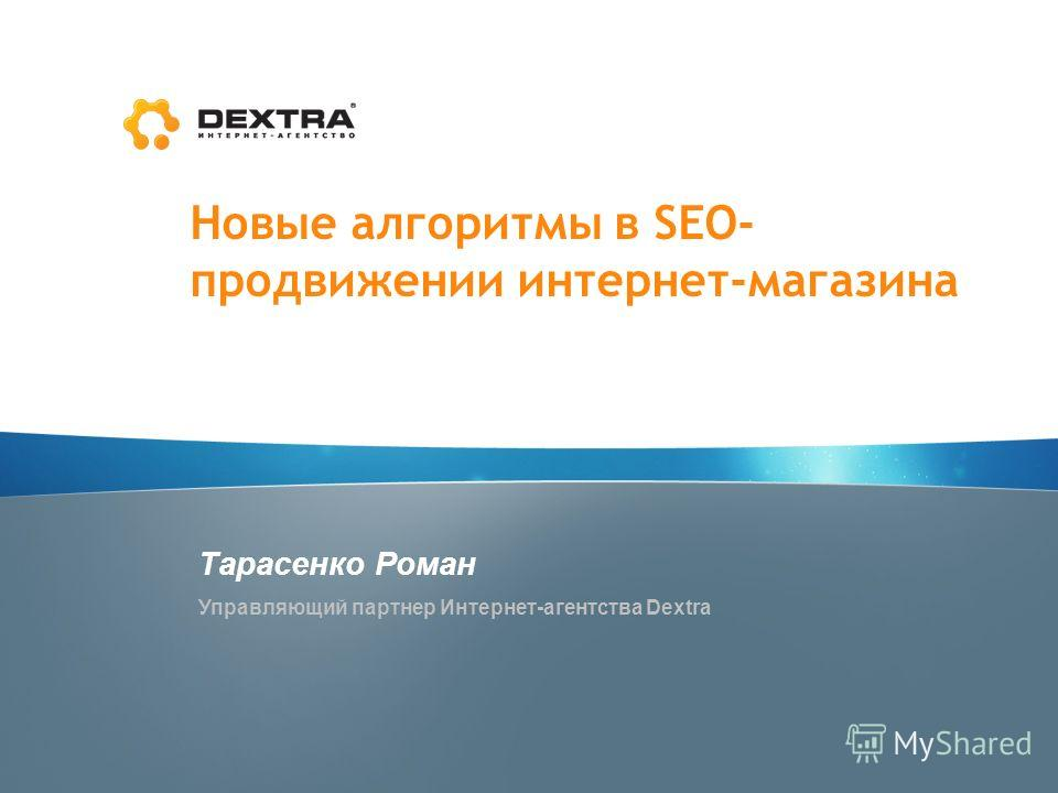 Новые алгоритмы в SEO- продвижении интернет-магазина Тарасенко Роман Управляющий партнер Интернет-агентства Dextra