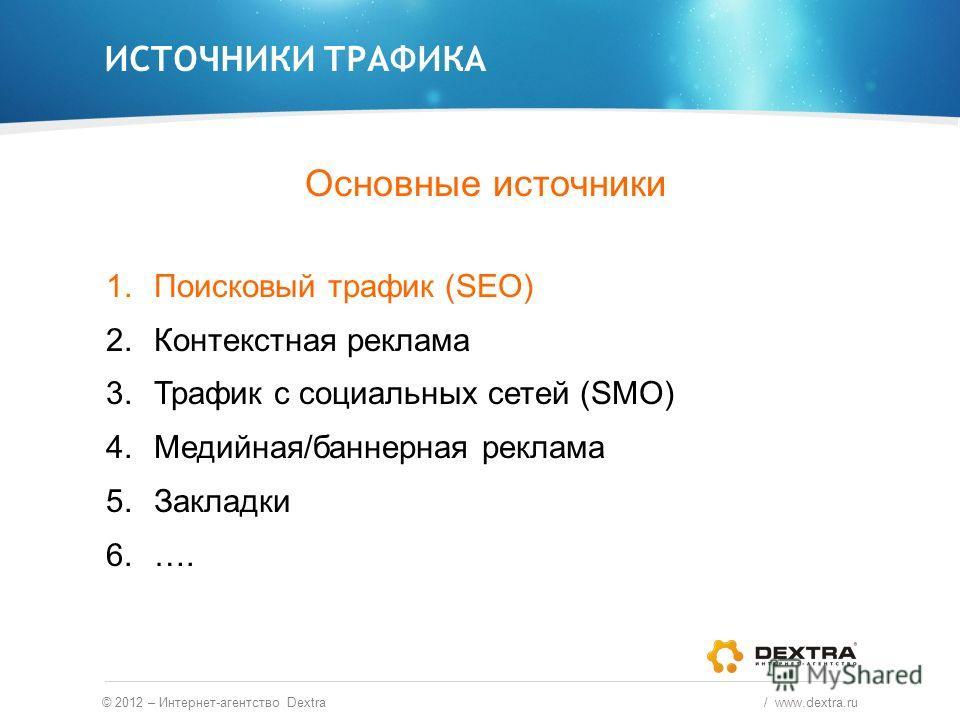 Основные источники 1.Поисковый трафик (SEO) 2.Контекстная реклама 3.Трафик с социальных сетей (SMO) 4.Медийная/баннерная реклама 5.Закладки 6.…. ИСТОЧНИКИ ТРАФИКА © 2012 – Интернет-агентство Dextra / www.dextra.ru