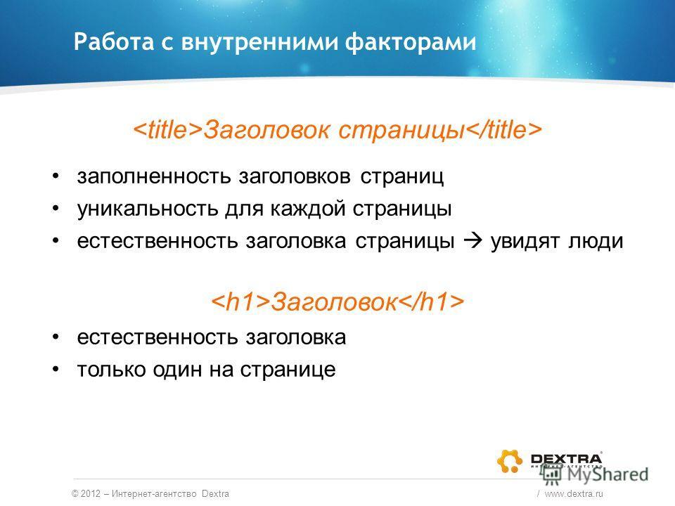 Работа с внутренними факторами © 2012 – Интернет-агентство Dextra / www.dextra.ru Заголовок страницы заполненность заголовков страниц уникальность для каждой страницы естественность заголовка страницы увидят люди Заголовок естественность заголовка то