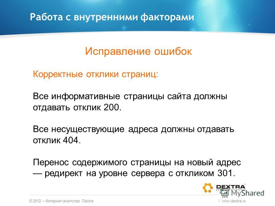Работа с внутренними факторами © 2012 – Интернет-агентство Dextra / www.dextra.ru Исправление ошибок Корректные отклики страниц: Все информативные страницы сайта должны отдавать отклик 200. Все несуществующие адреса должны отдавать отклик 404. Перено