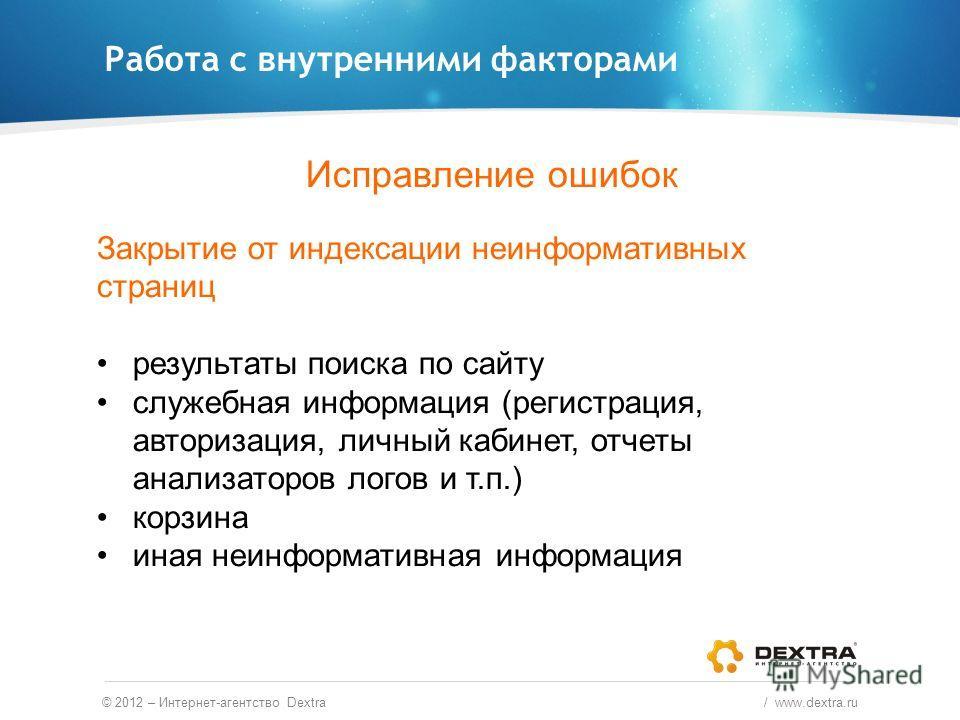 Работа с внутренними факторами © 2012 – Интернет-агентство Dextra / www.dextra.ru Исправление ошибок Закрытие от индексации неинформативных страниц результаты поиска по сайту служебная информация (регистрация, авторизация, личный кабинет, отчеты анал