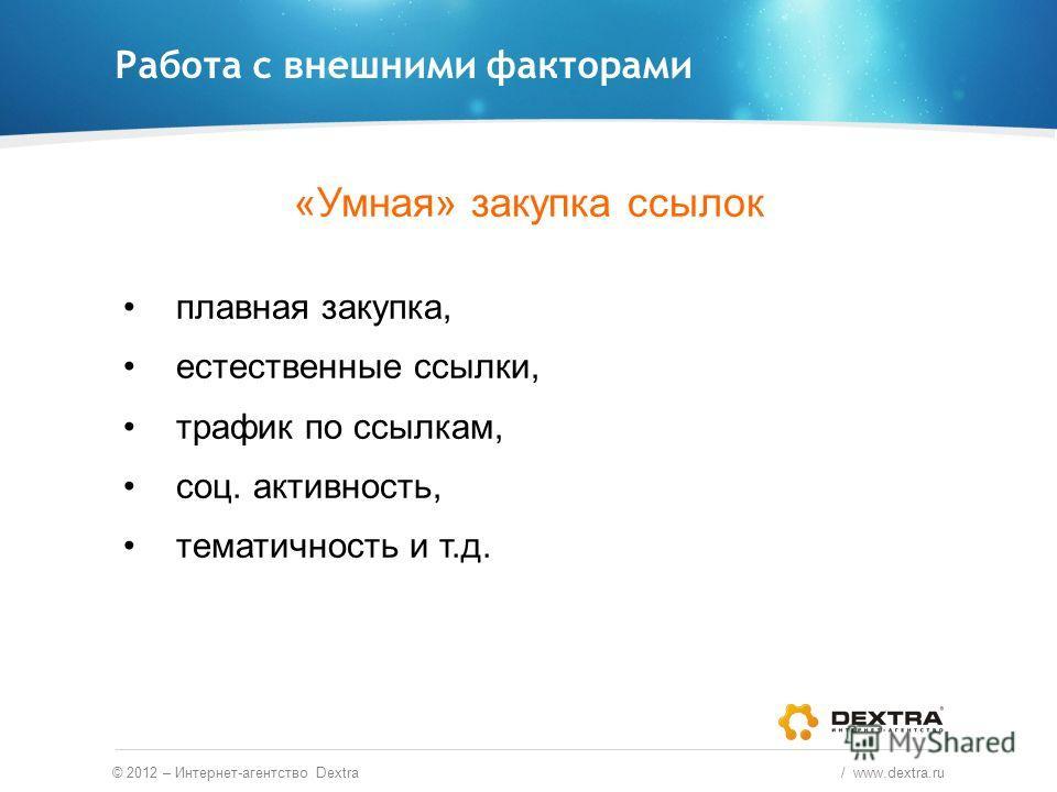 Работа с внешними факторами © 2012 – Интернет-агентство Dextra / www.dextra.ru «Умная» закупка ссылок плавная закупка, естественные ссылки, трафик по ссылкам, соц. активность, тематичность и т.д.