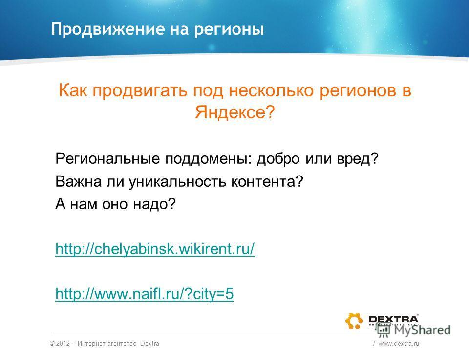 Продвижение на регионы © 2012 – Интернет-агентство Dextra / www.dextra.ru Как продвигать под несколько регионов в Яндексе? Региональные поддомены: добро или вред? Важна ли уникальность контента? А нам оно надо? http://chelyabinsk.wikirent.ru/ http://