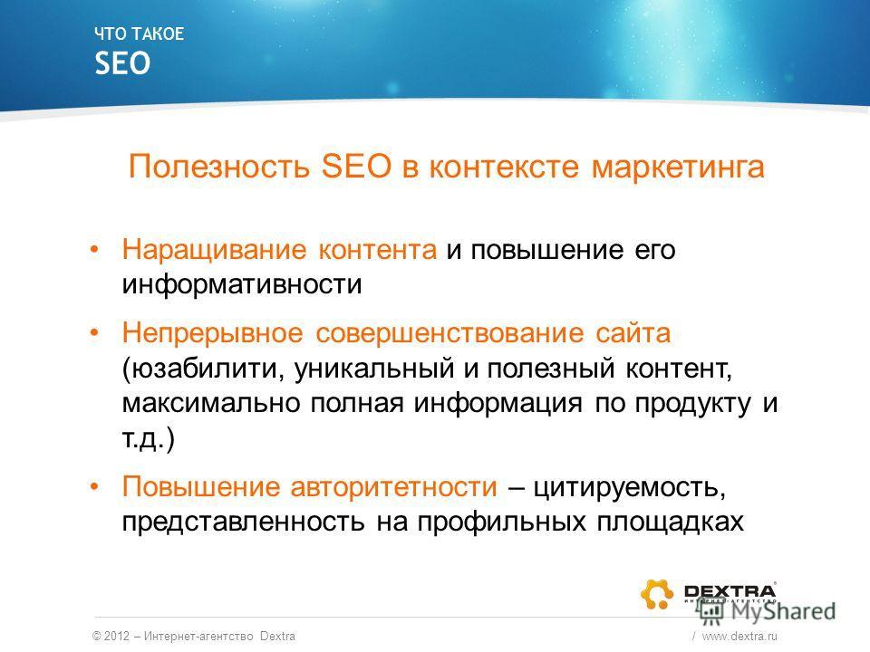 Полезность SEO в контексте маркетинга Наращивание контента и повышение его информативности Непрерывное совершенствование сайта (юзабилити, уникальный и полезный контент, максимально полная информация по продукту и т.д.) Повышение авторитетности – цит
