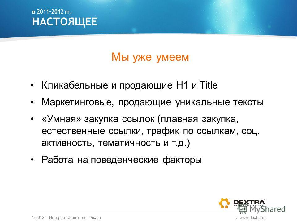 Мы уже умеем Кликабельные и продающие H1 и Title Маркетинговые, продающие уникальные тексты «Умная» закупка ссылок (плавная закупка, естественные ссылки, трафик по ссылкам, соц. активность, тематичность и т.д.) Работа на поведенческие факторы в 2011-