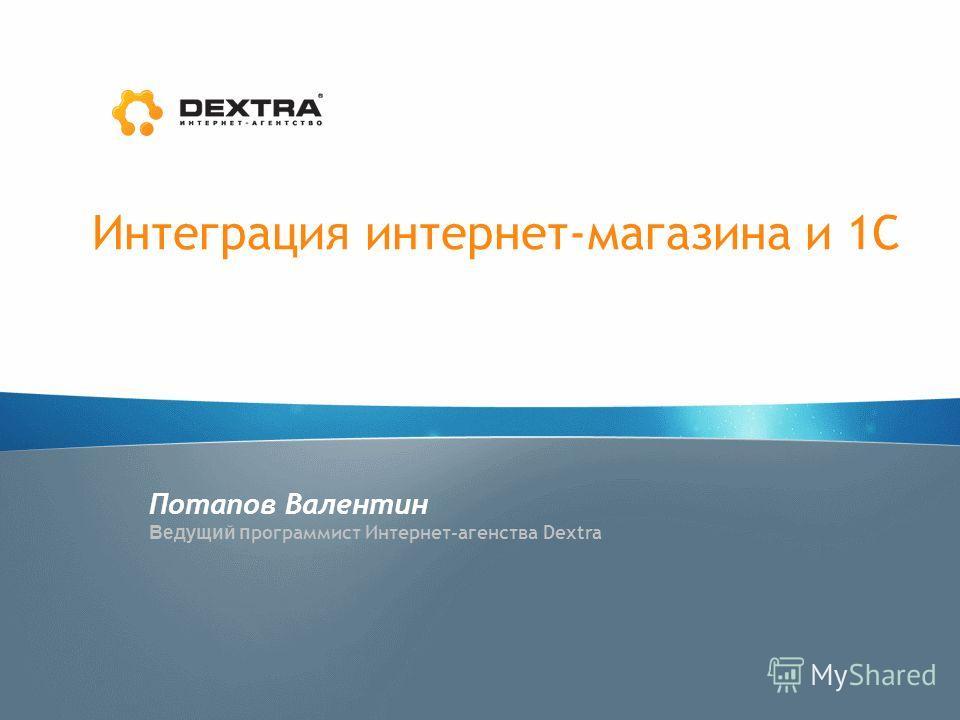 Интеграция интернет-магазина и 1С Потапов Валентин Ведущий п рограммист Интернет-агенства Dextra