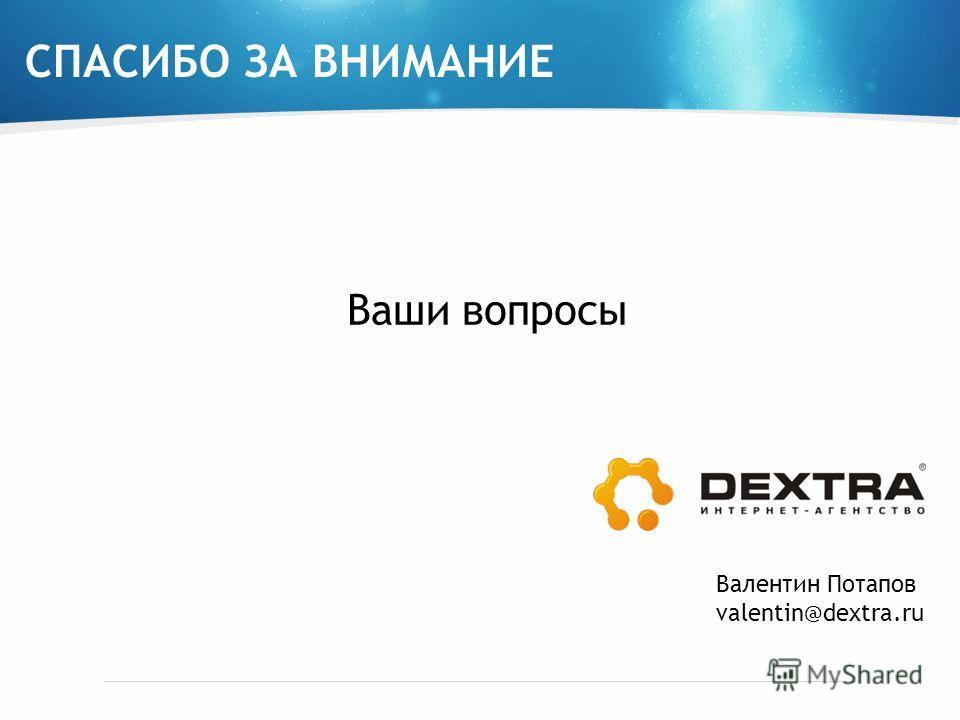 СПАСИБО ЗА ВНИМАНИЕ Ваши вопросы Валентин Потапов valentin@dextra.ru