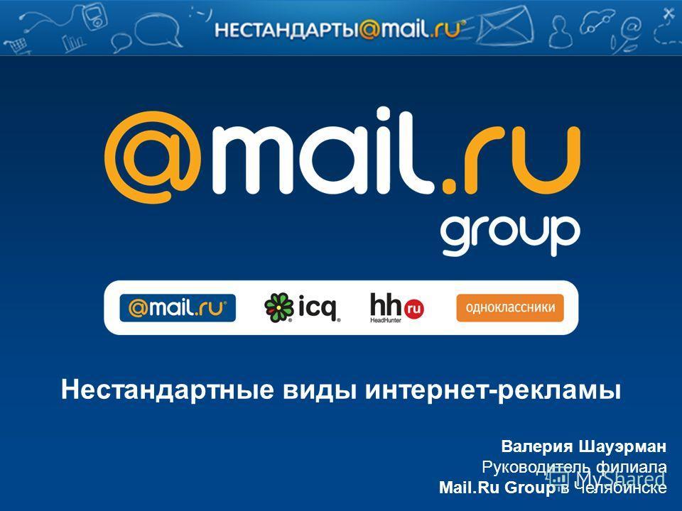 Валерия Шауэрман Руководитель филиала Mail.Ru Group в Челябинске Нестандартные виды интернет-рекламы