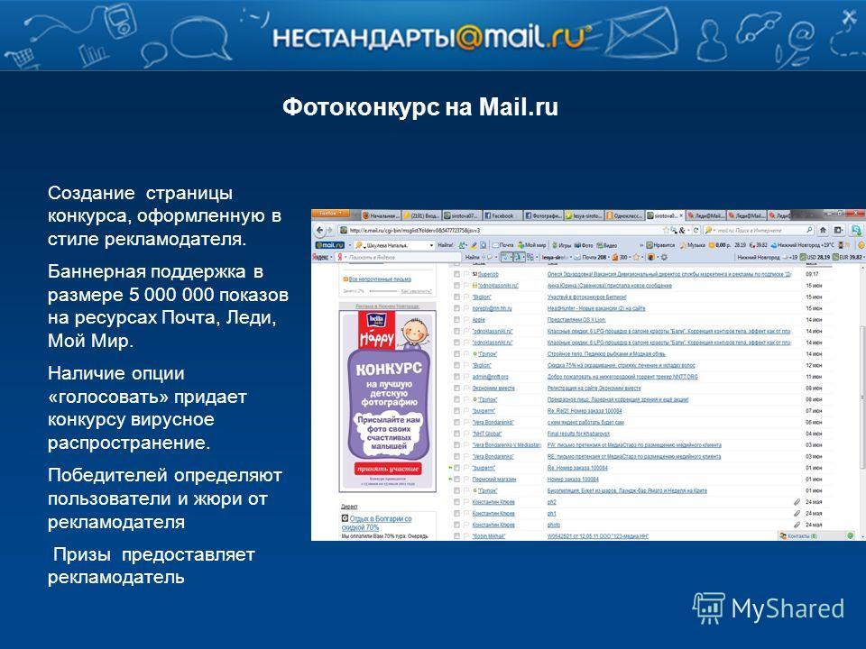 Фотоконкурс на Mail.ru Создание страницы конкурса, оформленную в стиле рекламодателя. Баннерная поддержка в размере 5 000 000 показов на ресурсах Почта, Леди, Мой Мир. Наличие опции «голосовать» придает конкурсу вирусное распространение. Победителей